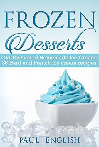 Frozen Desserts: Old-Fashioned Homemade Ice Cream: 36 Hard and French ice cream recipes  (ice cream sandwiches, ice cream recipe book, ice cream recipes, ... ice cream queen of orchard street Book 9) by Paul  English