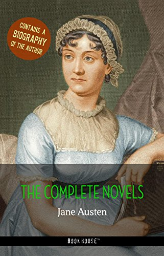 Jane Austen: The Complete Novels + A Biography of the Author (Book House Publishing) (The Greatest Writers of All Time)