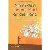 Nimm dein inneres Kind an die Hand: Wie du deine Vergangenheit loslässt und im Heute glücklich wirst