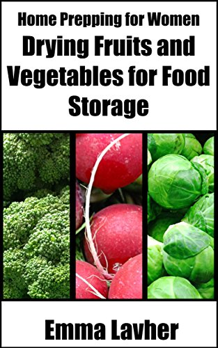 Drying Fruits and Vegetables for Food Storage (Home Prepping for Women Book 1) by Emma Lavher