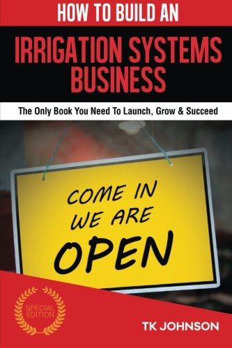 How To Build An Irrigation Systems Business (Special Edition): The Only Book You Need To Launch, Grow & Succeed