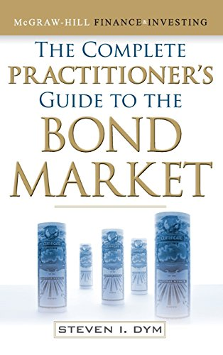 The Complete Practitioner's Guide to the Bond Market (McGraw-Hill Finance & Investing) by Steven Dym