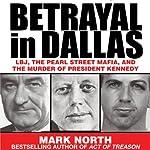 Betrayal in Dallas: LBJ, the Pearl Street Mafia, and the Murder of President Kennedy | Mark North