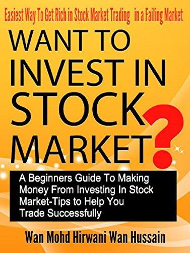 WANT TO INVEST IN STOCK MARKET?A BEGINNERS GUIDE TO MAKING MONEY FROM INVESTING IN STOCK MARKET-TIPS TO HELP YOU TRADE SUCCESSFULLY-EASIEST WAY TO GET RICH IN STOCK MARKET TRADING IN FAILING MARKET
