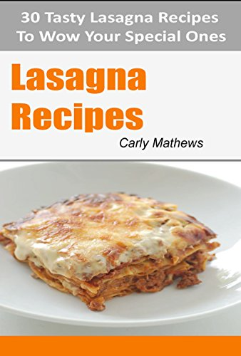 Lasagna Recipes: 30 Tasty Lasagna Recipes To Wow Your Special Ones (30 Tasty Recipes  Book 4)
