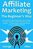 AFFILIATE MARKETING THE BEGINNER'S WAY: Get Started with Affiliate Marketing, Follow the Right Process for Newbies and Make More Money in the Long Run... ... Selling, International Affiliate & Amazo