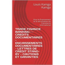 TRADE FINANCE BANKING :    - CREDITS DOCUMENTAIRES - ENCAISSEMENTS DOCUMENTAIRES - LETTRES DE CREDIT STAND-BY - CAUTIONS ET GARANTIES: Pour le financement ... du Commerce International (French Edition)
