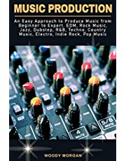 Music Production: An Easy Approach to Produce Music from Beginner to Expert - EDM, Rock Music, Jazz, Dubstep, R&B, Techno, Country Music, Electro, Indie Rock, Pop Music