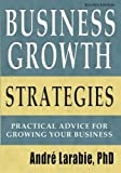 Business Growth Strategies - Practical Advice for Growing Your Business, André Larabie, 1453625267