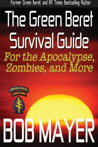 The Green Beret Survival Guide: for the Apocalypse, Zombies, and More (Green Beret Survival Guides) (Volume 1)