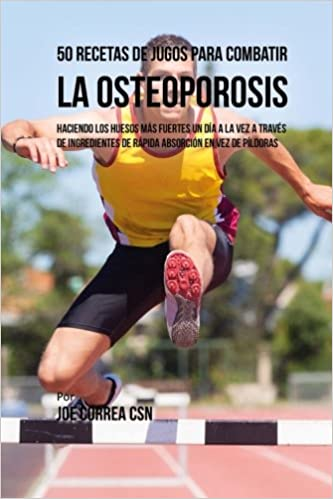 50 Recetas de Jugos Para Combatir la Osteoporosis: Haciendo los Huesos Más Fuertes Un Día a la Vez a Través de Ingredientes de Rápida Absorción En Vez de ...