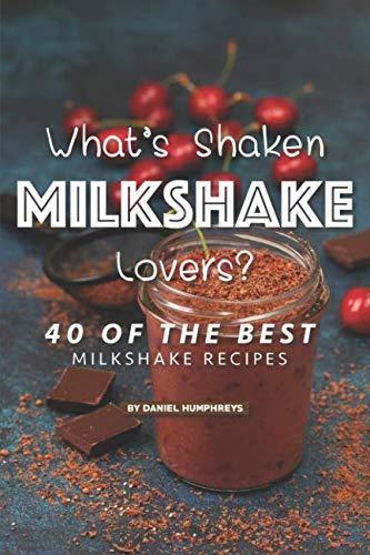 What's Shaken Milkshake Lovers?: 40 of the Best Milkshake Recipes by Daniel Humphreys