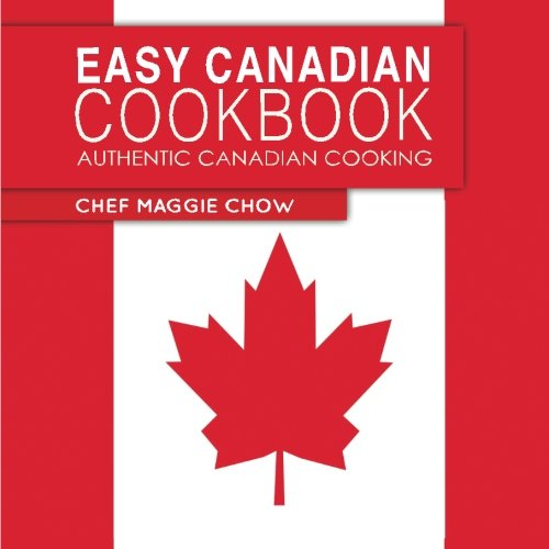 Easy Canadian Cookbook: Authentic Canadian Cooking by Cheff Maggie Chow