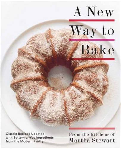 A New Way to Bake: Classic Recipes Updated with Better-for-You Ingredients from the Modern Pantry by Editors of Martha Stewart Living