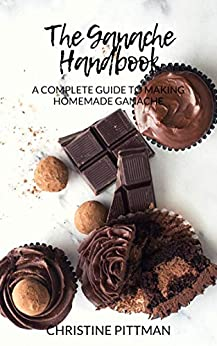 The Ganache Handbook: A Complete Guide to Making Homemade Ganache by [Pittman, Christine]