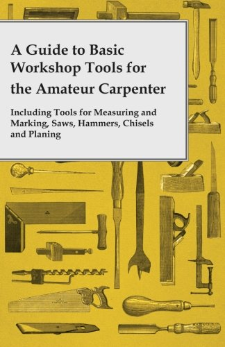 A Guide to Basic Workshop Tools for the Amateur Carpenter - Including Tools for Measuring and Marking, Saws, Hammers, Chisels and Planing - Carpenters Workshop