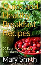 Quick and Healthy Breakfast Recipes: 60 Easy Home-made Breakfasts (Quick and Healthy Cook Book 1)