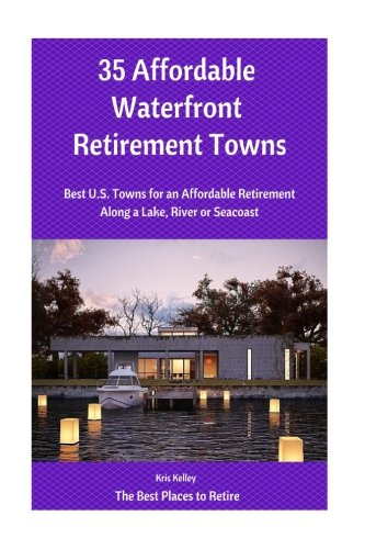35 Affordable Waterfront Retirement Towns: Best U.S. Towns for an Affordable Retirement Along a Lake, River or Seacoast (The Best Places to Retire) (Volume 2)