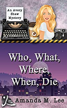 Who, What, Where, When, Die (An Avery Shaw Mystery Book 1) by [Lee, Amanda M.]