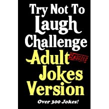 Try Not To Laugh Challenge Adult Jokes Version: Over 300 Jokes - Great Adult Birthday Gift or Stocking Stuffer Idea