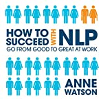 How to Succeed with NLP: Go from Good to Great at Work | Anne Watson