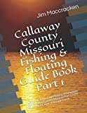 Callaway County Missouri Fishing & Floating Guide Book Part 1: Complete fishing and floating information for Callaway County Missouri Part 1 from Auxvassee Creek to Rivaux Creek