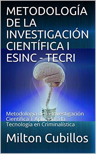 METODOLOGÍA DE LA INVESTIGACIÓN CIENTÍFICA I ESINC - TECRI: Metodología de la Investigación Científica 1 Aplicada a la Tecnología en Criminalística (Spanish Edition) Kindle Edition ASIN: B01EEW086A