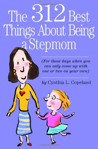 The 312 Best Things About Being a Stepmom: For those days when you can only come up with one or two on your own.