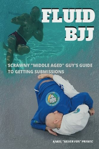 Fluid BJJ: Scrawny Middle Aged Guy's Guide to Getting Submissions