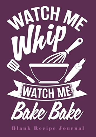 Watch Me Whip...Watch Me Bake Bake: Blank Recipe Journal (Funny, Humorous and Cute Books and (Grande Binder)