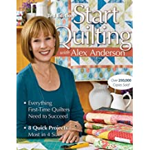Start Quilting with Alex Anderson: Everything First-Time Quilters Need to Succeed; 8 Quick Projects--Most in 4 Sizes