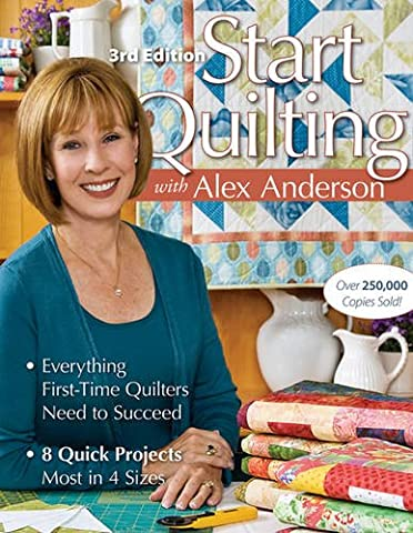 Start Quilting with Alex Anderson: Everything First-Time Quilters Need to Succeed; 8 Quick Projects--Most in 4 - First Quilt Book