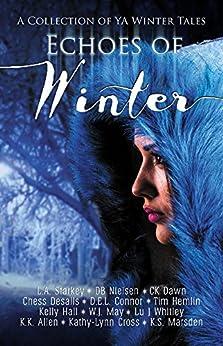 Echoes of Winter: A Wintery YA Short Story Collection by [Starkey, L.A., Nielsen, DB, Dawn, CK, Desalls, Chess, Connor, D.E.L., Hemlin, Tim, Hall, Kelly, May, W.J., Whitley, Lu J, Allen, K.K., Kathy-Lynn Cross, K.S. Marsden]