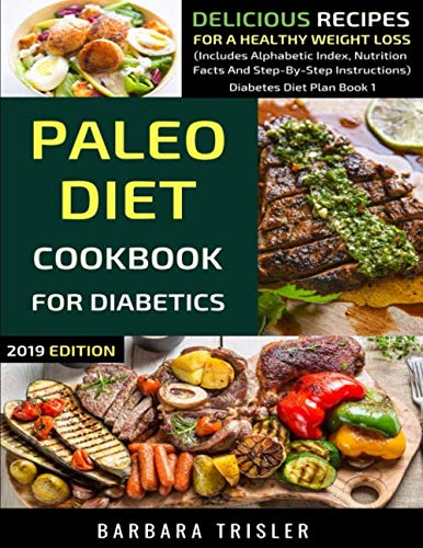 Paleo Diet Cookbook For Diabetics: Delicious Recipes For A Healthy Weight Loss (Includes Alphabetic Index, Nutrition Facts And Step-By-Step Instructions) (Diabetes Diet Plan) by Barbara Trisler