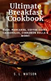 Ultimate Breakfast Cookbook: Eggs, Pancakes, Coffee Cakes, Casseroles, Cinnamon Rolls & More! (Southern Cooking Recipes Book 72)