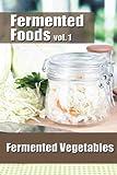 Fermented Foods vol. 1: Fermented Vegetables (The Food Preservation Series) (Volume 1)