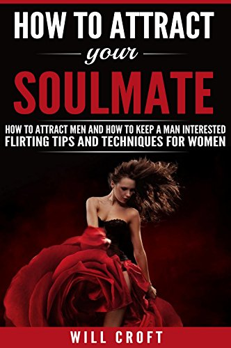 How to Attract Your Soulmate: How to Attract Men and How to Keep a Man Interested. Flirting Tips and Techniques for Women (Best Flirting Tips For Women)