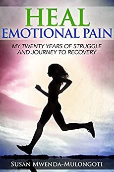 Heal Emotional Pain: My Twenty Years of Struggle and Journey to Recovery by [Mwenda-Mulongoti, Susan]