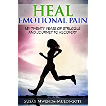 Heal Emotional Pain: My Twenty Years of Struggle and Journey to Recovery