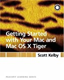 Getting Started with Your Mac and Mac OS X Tiger, Scott Kelby, 0321330528