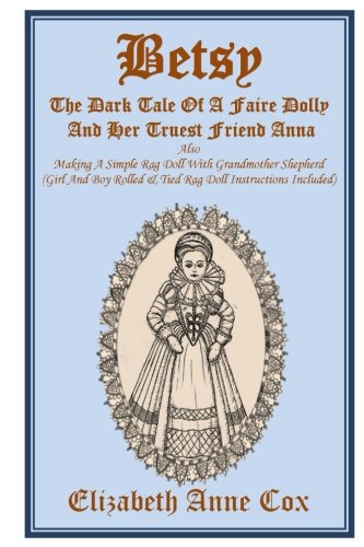 Download Betsy: The Dark Tale Of A Faire Dolly And Her Truest Friend Anna: Also Making A Simple Rag Doll With Grandmother Shepherd (Girl And Boy Rolled &Tied Rag Doll Instructions Included) ebook