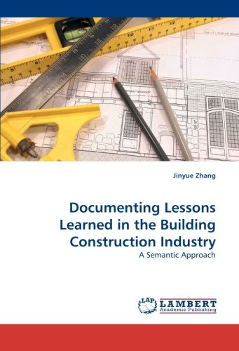 Documenting Lessons Learned in the Building Construction Industry: A Semantic Approach by Jinyue Zhang