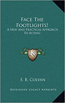 Face The Footlights!: A New And Practical Approach To Acting