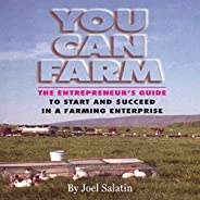 You Can Farm: The Entrepreneur's Guide to Start & Succeed in a Farming En