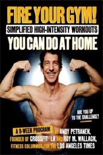 Fire Your Gym! Simplified High-Intensity Workouts You Can Do At Home: A 9-Week Program-Fewer Injuries, Better Results