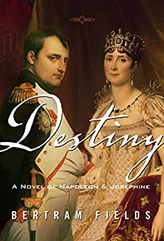 Destiny: A Novel Of Napoleon & Josephine by [Fields, Bertram]
