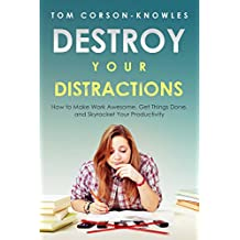 Destroy Your Distractions: How to Make Work Awesome, Get Things Done, and Skyrocket Your Productivity (Time Management Book 1)