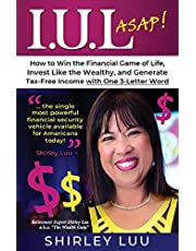 IUL ASAP: How to Win the Financial Game of Life, Invest Like the Wealthy, and Generate Tax-Free Income with One 3-Letter Word