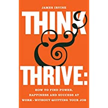 Think and Thrive:: How to Find Power, Happiness and Success at Work - Without Quitting Your Job