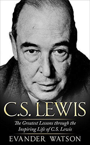 CS Lewis: The Greatest Lessons through the Inspiring Life of CS Lewis (CS Lewis Biography, CS Lewis Mere Christianity, CS Lewis The Screwtape Letters) (English Edition)